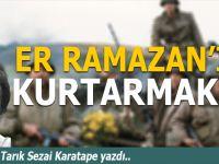 Tarık Sezai Karatepe yazdı; Er Ramazan'ı kurtarmak!