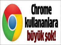 Chrome kullananlara şok haber!