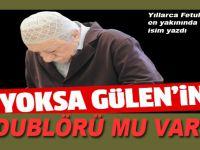 Yoksa Gülen'in dublörü mü var?