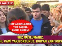 Tek başına HDP azgınlığının karşısına çıktı ve bunu sordu!
