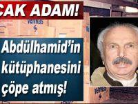 Alçak adam, Abdülhamid'in kütüphanesini 28 Şubat'ta çöpe attırmış!