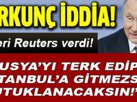 """Haberi Reuters verdi; """"Rusya'yı terkedip İstanbul'a gitmezsen tutuklanacaksın!"""""""
