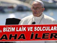 """Papa, yerli """"laik ve solculardan"""" daha ileri!"""