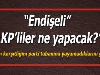 """""""Endişeli AKP'liler ne yapacak?"""""""